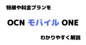【格安SIM】OCNモバイルONEを徹底解説。特徴や料金プランなどを詳しくまとめてみた。