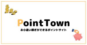 【ポイ活】ポイントタウンを徹底解析!評判や稼ぎ方、交換先などメリットデメリットをわかりやすくて解説。