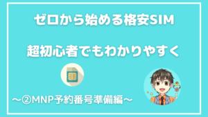 ゼロから始める「格安SIMの使い方」超初心者向け~②MNP予約番号準備編~